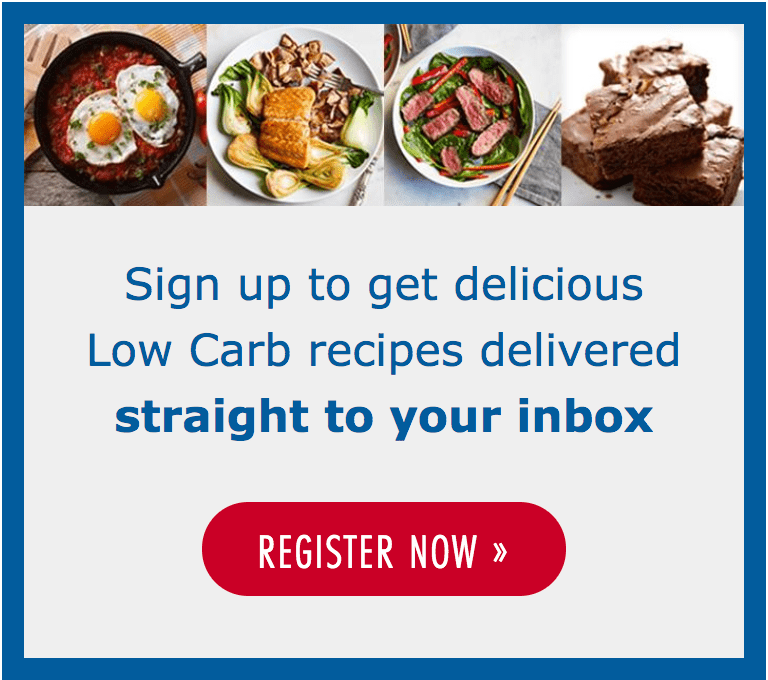 Sign up to get delicious Low Carb recipes delivered straight to your in box - Register Now